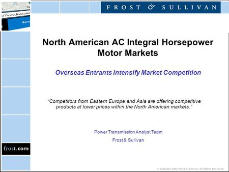 © Copyright 2002 Frost & Sullivan. All Rights Reserved. North American AC Integral Horsepower Motor Markets Overseas Entrants Intensify Market Competition.