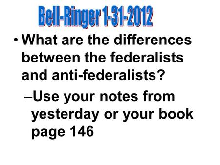 What are the differences between the federalists and anti-federalists? –Use your notes from yesterday or your book page 146.