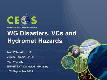 WG Disasters, VCs and Hydromet Hazards Ivan Petiteville, ESA Juliette Lambin, CNES VC / WG Day EUMETSAT, Darmstadt, Germany 16 th September 2015 Committee.