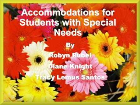 Accommodations for Students with Special Needs By Robyn Rubel Diane Knight Tracy Lemus Santos.