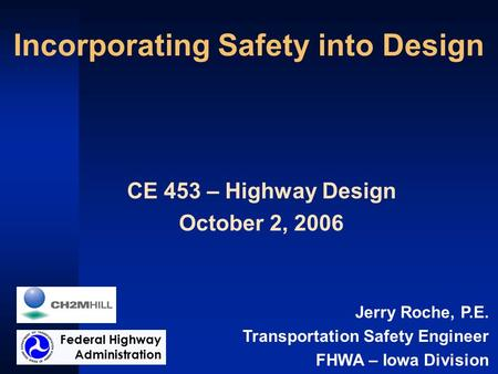 Incorporating Safety into Design CE 453 – Highway Design October 2, 2006 Jerry Roche, P.E. Transportation Safety Engineer FHWA – Iowa Division Federal.