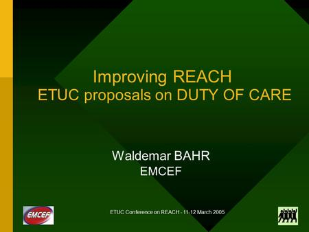 ETUC Conference on REACH - 11-12 March 2005 Improving REACH ETUC proposals on DUTY OF CARE Waldemar BAHR EMCEF.