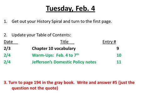 Tuesday, Feb. 4 1.Get out your History Spiral and turn to the first page. 2. Update your Table of Contents: DateTitleEntry # 2/3Chapter 10 vocabulary9.