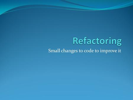 Small changes to code to improve it. Refactoring Defined A change made to the internal structure of software to make it easier to understand and cheaper.