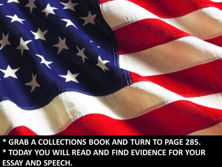 * GRAB A COLLECTIONS BOOK AND TURN TO PAGE 285. * TODAY YOU WILL READ AND FIND EVIDENCE FOR YOUR ESSAY AND SPEECH.