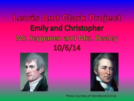 Photo Courtesy of Worldbook Online Lewis and Clark Lewis and Clark were adventurers that were sent to explore the Louisiana Purchase. They were sent.
