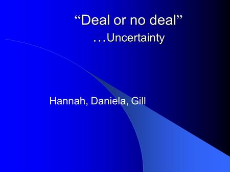 """ Deal or no deal "" … Uncertainty Hannah, Daniela, Gill."