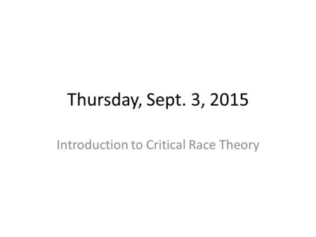 Thursday, Sept. 3, 2015 Introduction to Critical Race Theory.