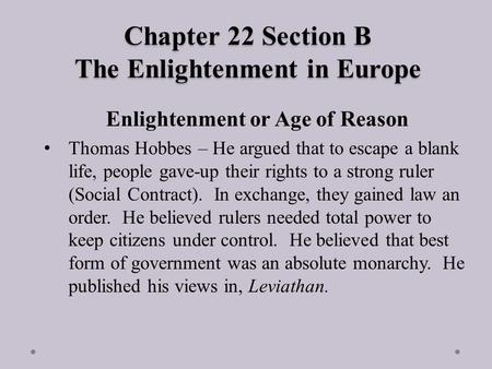 Chapter 22 Section B The Enlightenment in Europe Enlightenment or Age of Reason Thomas Hobbes – He argued that to escape a blank life, people gave-up their.