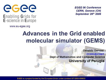 EGEE is a project funded by the European Union under contract IST-2003-508833 Advances in the Grid enabled molecular simulator (GEMS) EGEE 06 Conference.