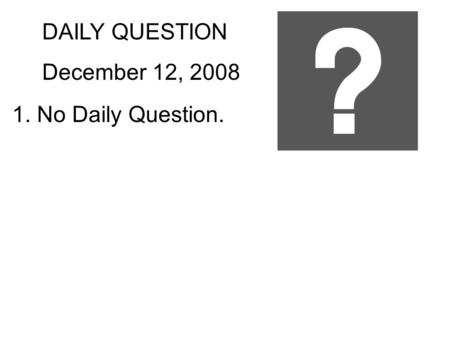 DAILY QUESTION December 12, 2008 1. No Daily Question.