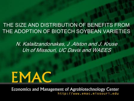 THE SIZE AND DISTRIBUTION OF BENEFITS FROM THE ADOPTION OF BIOTECH SOYBEAN VARIETIES N. Kalaitzandonakes, J.Alston and J. Kruse Un of Missouri, UC Davis.