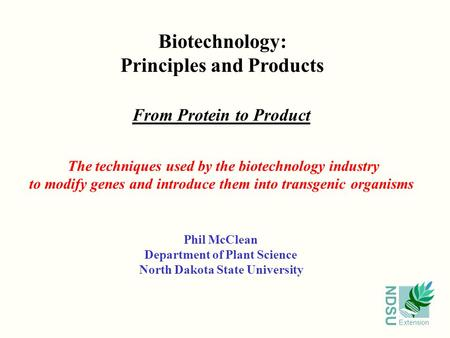 NDSU Extension Biotechnology: Principles and Products From Protein to Product Phil McClean Department of Plant Science North Dakota State University The.
