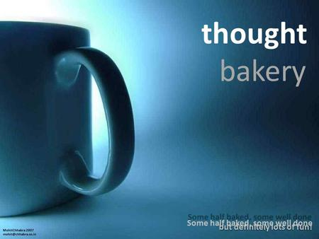Thought bakery Some half baked, some well done but definitely lots of fun! MohitChhabra 2007