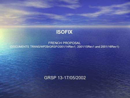 ISOFIX FRENCH PROPOSAL (DOCUMENTS TRANS/WP29/GRSP/2001/14Rev1; 2001/15Rev1 and 2001/16Rev1) GRSP 13-17/05/2002.