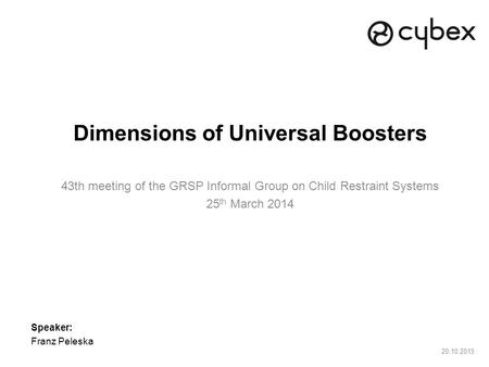 20.10.2015 Dimensions of Universal Boosters 43th meeting of the GRSP Informal Group on Child Restraint Systems 25 th March 2014 Speaker: Franz Peleska.