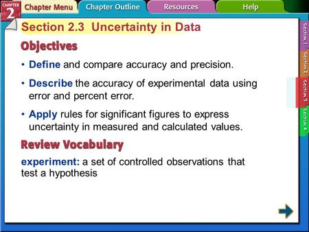 Section 2-3 Section 2.3 Uncertainty in Data Define and compare accuracy and precision. experiment: a set of controlled observations that test a hypothesis.