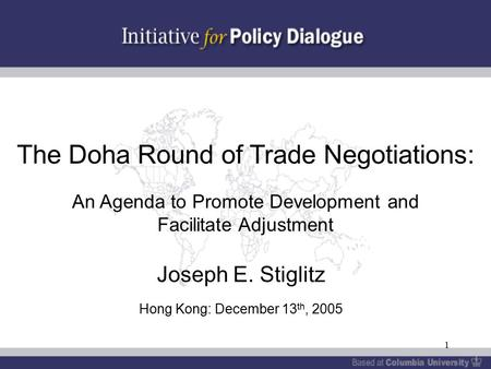 1 The Doha Round of Trade Negotiations: An Agenda to Promote Development and Facilitate Adjustment Joseph E. Stiglitz Hong Kong: December 13 th, 2005.