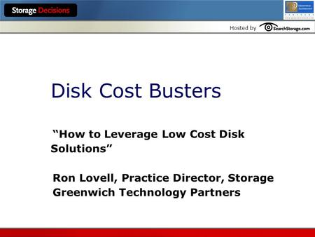 "Hosted by Disk Cost Busters ""How to Leverage Low Cost Disk Solutions"" Ron Lovell, Practice Director, Storage Greenwich Technology Partners."