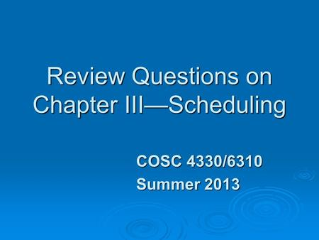 Review Questions on Chapter III—Scheduling COSC 4330/6310 Summer 2013.