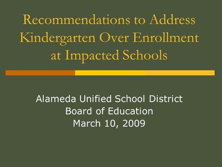 Recommendations to Address Kindergarten Over Enrollment at Impacted Schools Alameda Unified School District Board of Education March 10, 2009.