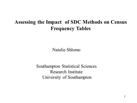 1 Assessing the Impact of SDC Methods on Census Frequency Tables Natalie Shlomo Southampton Statistical Sciences Research Institute University of Southampton.