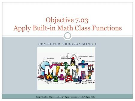COMPUTER PROGRAMMING I Objective 7.03 Apply Built-in Math Class Functions Image taken from:
