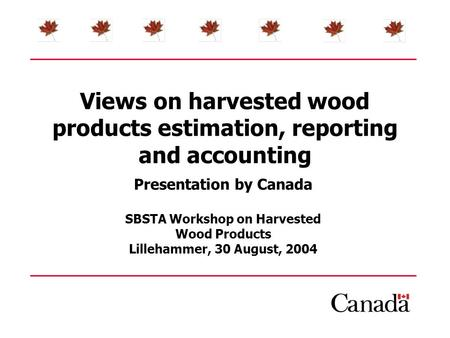 Views on harvested wood products estimation, reporting and accounting Presentation by Canada SBSTA Workshop on Harvested Wood Products Lillehammer, 30.