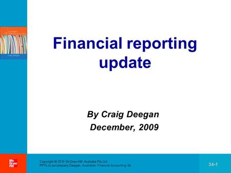 . Copyright  2010 McGraw-Hill Australia Pty Ltd PPTs to accompany Deegan, Australian Financial Accounting 6e 34-1 Financial reporting update By Craig.