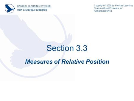 Section 3.3 Measures of Relative Position HAWKES LEARNING SYSTEMS math courseware specialists Copyright © 2008 by Hawkes Learning Systems/Quant Systems,
