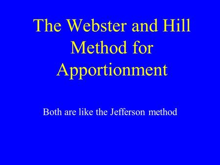 The Webster and Hill Method for Apportionment Both are like the Jefferson method.