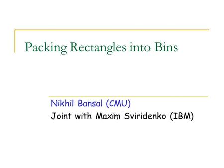 Packing Rectangles into Bins Nikhil Bansal (CMU) Joint with Maxim Sviridenko (IBM)