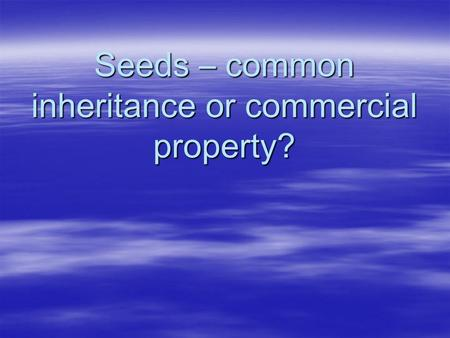 Seeds – common inheritance or commercial property?