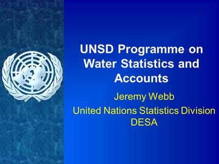 UNSD Programme on Water Statistics and Accounts Jeremy Webb United Nations Statistics Division DESA.
