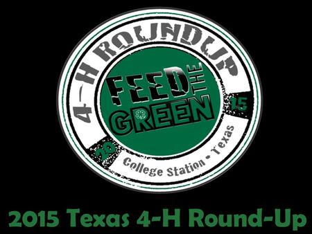 2015 Texas 4-H Round-Up. Roundup is the only event of the year where 4000 plus 4-H'ers from across the STATE meet to compete in state contest in which.