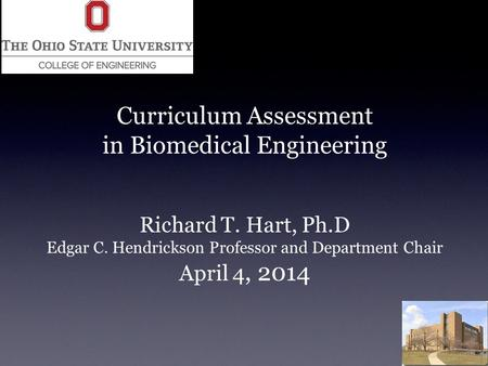 Curriculum Assessment in Biomedical Engineering Richard T. Hart, Ph.D Edgar C. Hendrickson Professor and Department Chair April 4, 2014.