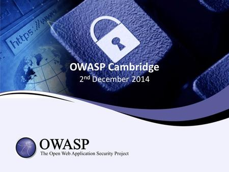OWASP Cambridge 2 nd December 2014. Agenda Networking, food and refreshments Welcome Colin Watson Global Application Security Survey & Benchmarking John.