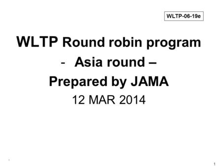 1 1 WLTP Round robin program -Asia round – Prepared by JAMA 12 MAR 2014 WLTP-06-19e.