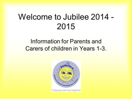 Welcome to Jubilee 2014 - 2015 Information for Parents and Carers of children in Years 1-3.