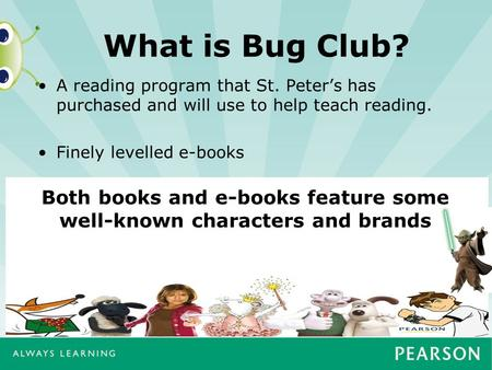 What is Bug Club? A reading program that St. Peter's has purchased and will use to help teach reading. Finely levelled e-books Both books and e-books feature.