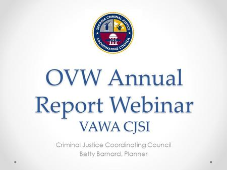 OVW Annual Report Webinar VAWA CJSI Criminal Justice Coordinating Council Betty Barnard, Planner.