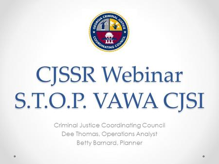 CJSSR Webinar S.T.O.P. VAWA CJSI Criminal Justice Coordinating Council Dee Thomas, Operations Analyst Betty Barnard, Planner.