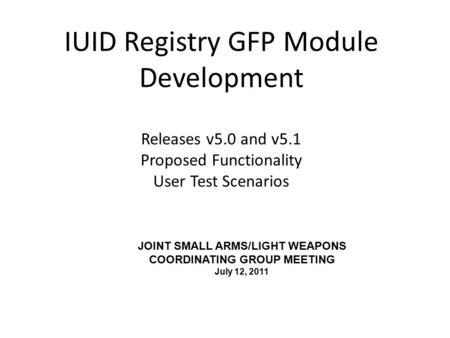 IUID Registry GFP Module Development Releases v5.0 and v5.1 Proposed Functionality User Test Scenarios JOINT SMALL ARMS/LIGHT WEAPONS COORDINATING GROUP.