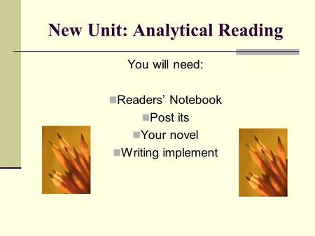 New Unit: Analytical Reading You will need: Readers' Notebook Post its Your novel Writing implement.