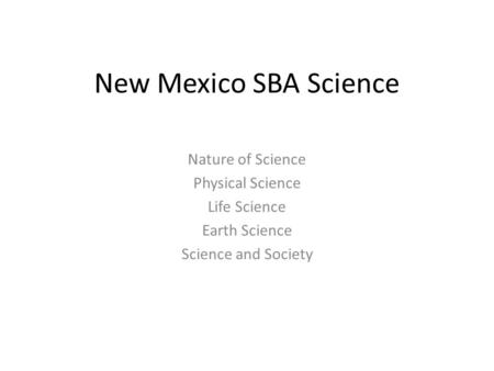New Mexico SBA Science Nature of Science Physical Science Life Science Earth Science Science and Society.