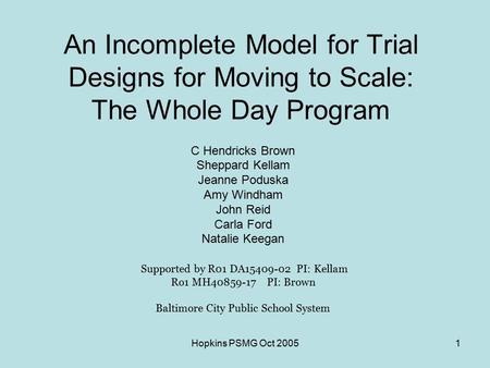 Hopkins PSMG Oct 20051 An Incomplete Model for Trial Designs for Moving to Scale: The Whole Day Program C Hendricks Brown Sheppard Kellam Jeanne Poduska.