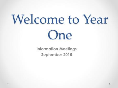 Welcome to Year One Information Meetings September 2015.