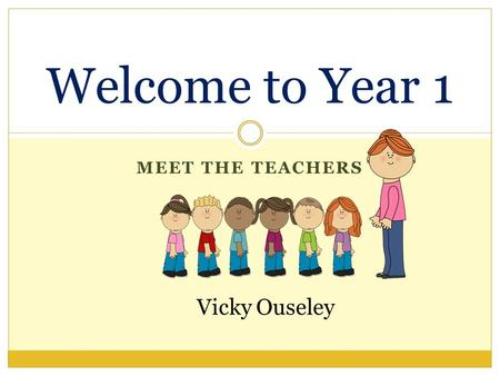 MEET THE TEACHERS Welcome to Year 1 Vicky Ouseley.