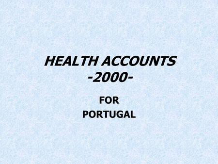 "HEALTH ACCOUNTS -2000- FOR PORTUGAL. Health Accounts for Portugal - 2000 Project ""Health Accounts for Portugal"" was carried out for the year 2000 to answer."