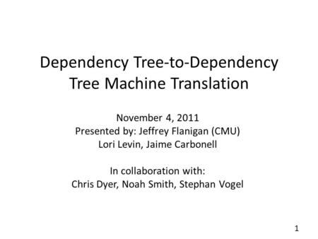 Dependency Tree-to-Dependency Tree Machine Translation November 4, 2011 Presented by: Jeffrey Flanigan (CMU) Lori Levin, Jaime Carbonell In collaboration.